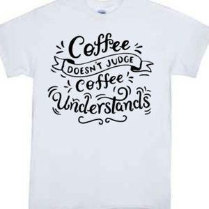 Coffee Doesn't Judge Coffee Understand Tshirt